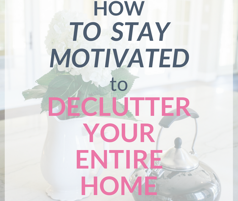 How to Keep Motivated When Decluttering: 7 Tips